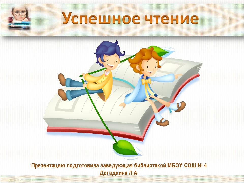 Презентацию подготовила заведующая библиотекой МБОУ СОШ № 4 Догадкина Л.А.