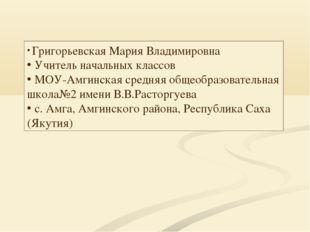 Григорьевская Мария Владимировна Учитель начальных классов МОУ-Амгинская сре