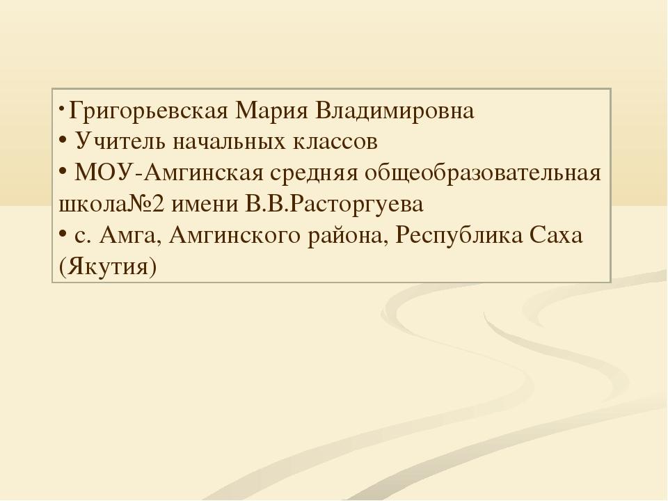 Григорьевская Мария Владимировна Учитель начальных классов МОУ-Амгинская сре...