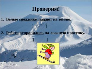 Проверим! Белые снежинки падают на землю. [ ] Ребята отправились на лыжную пр