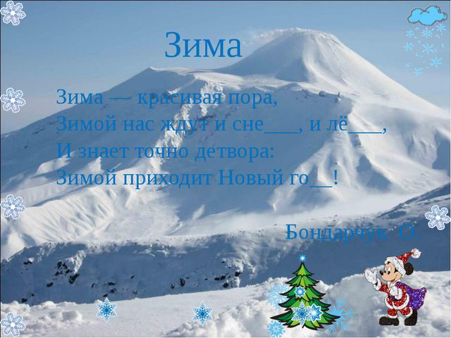 Зима Зима — красивая пора, Зимой нас ждут и сне___, и лё___, И знает точно де...