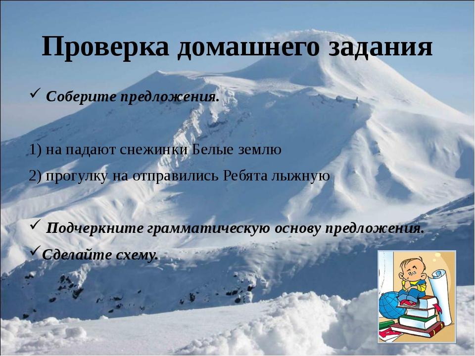Проверка домашнего задания Соберите предложения. 1) на падают снежинки Белые...