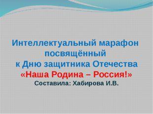 Интеллектуальный марафон посвящённый к Дню защитника Отечества «Наша Родина –