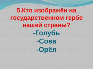 5.Кто изображён на государственном гербе нашей страны? -Голубь -Сова -Орёл