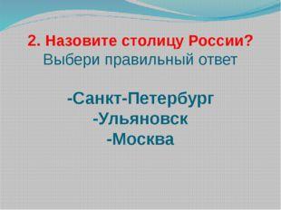 2. Назовите столицу России? Выбери правильный ответ -Санкт-Петербург -Ульяно