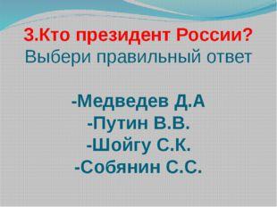 3.Кто президент России? Выбери правильный ответ -Медведев Д.А -Путин В.В. -Шо