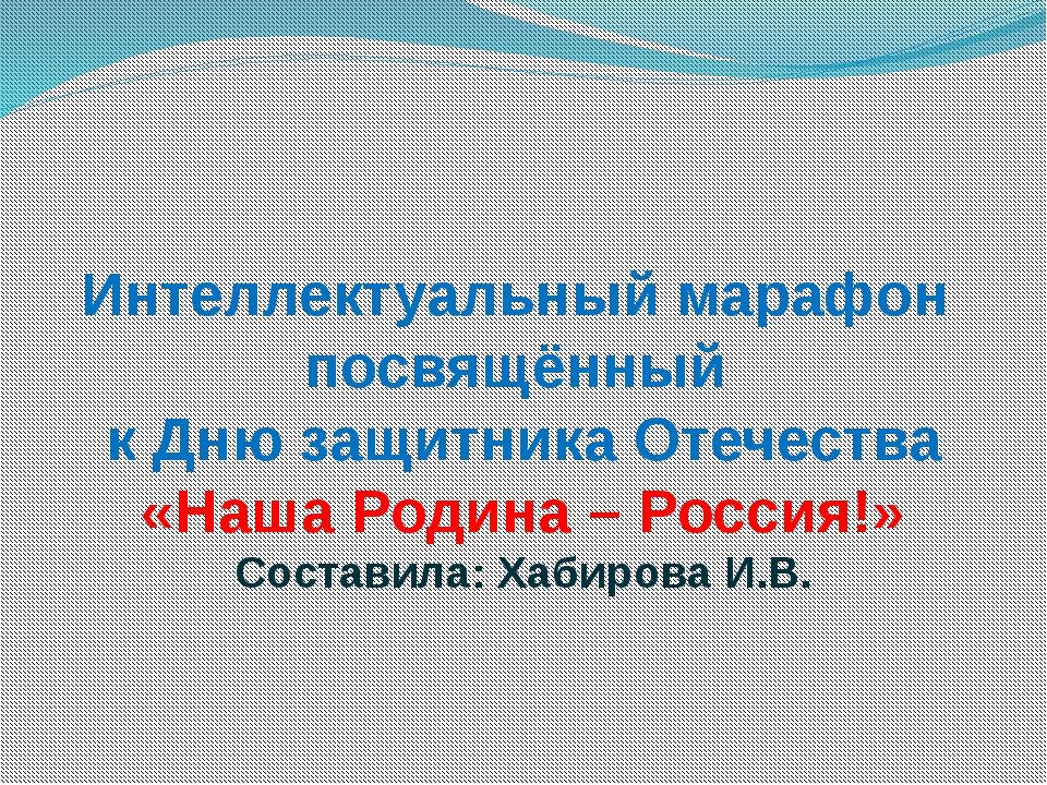 Интеллектуальный марафон посвящённый к Дню защитника Отечества «Наша Родина –...