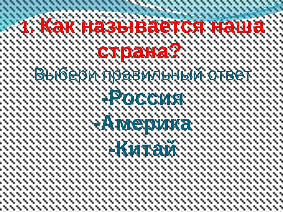 1. Как называется наша страна? Выбери правильный ответ -Россия -Америка -Китай