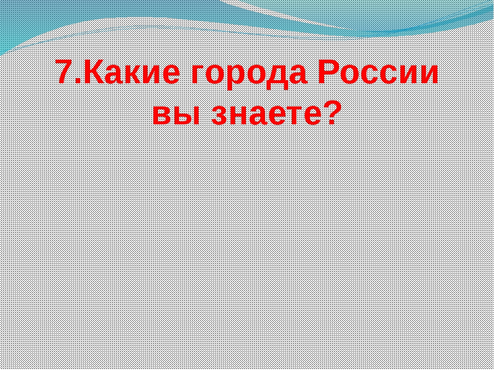 7.Какие города России вы знаете?