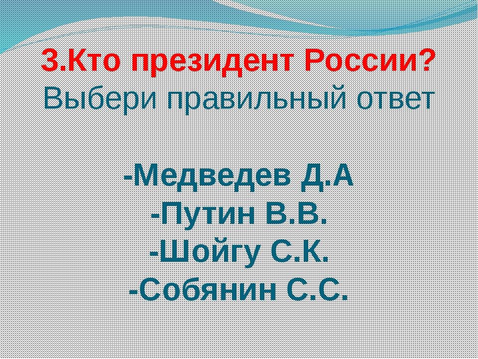 3.Кто президент России? Выбери правильный ответ -Медведев Д.А -Путин В.В. -Шо...