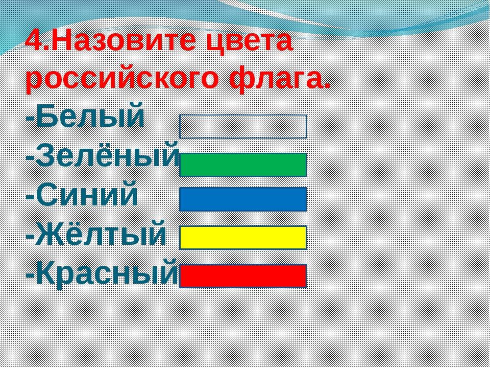 4.Назовите цвета российского флага. -Белый -Зелёный -Синий -Жёлтый -Красный