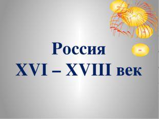 Россия XVI – XVIII век