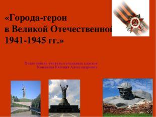 «Города-герои в Великой Отечественной войне 1941-1945 гг.» Подготовила учител