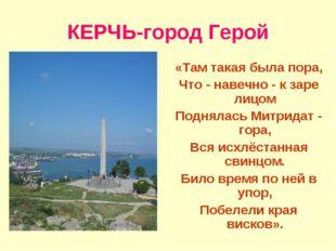 КЕРЧЬ-город Герой «Там такая была пора, Что - навечно - к заре лицом Поднялас