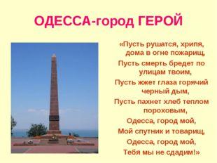 ОДЕССА-город ГЕРОЙ «Пусть рушатся, хрипя, дома в огне пожарищ, Пусть смерть б