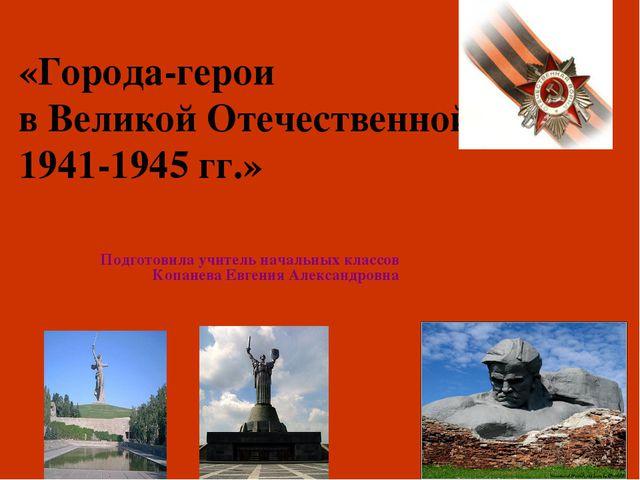 «Города-герои в Великой Отечественной войне 1941-1945 гг.» Подготовила учител...