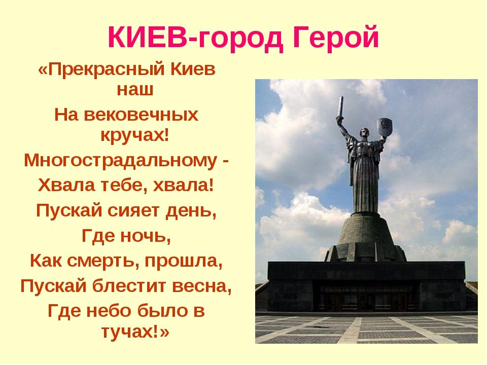 КИЕВ-город Герой «Прекрасный Киев наш На вековечных кручах! Многострадальному...