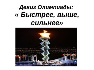 Девиз Олимпиады: « Быстрее, выше, сильнее»
