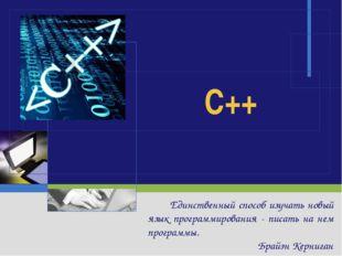 C++ Единственный способ изучать новый язык программирования - писать на нем п