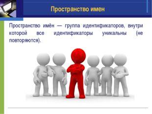 Пространство имен Пространство имён — группа идентификаторов, внутри которой