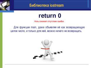 return 0 Библиотека iostream Ноль означает отсутствие ошибки. Для функции ma