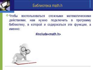 Библиотека math.h Чтобы воспользоваться сложными математическими действиями,