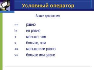 Условный оператор Знаки сравнения: ==равно !=не равно <меньше, чем >больш