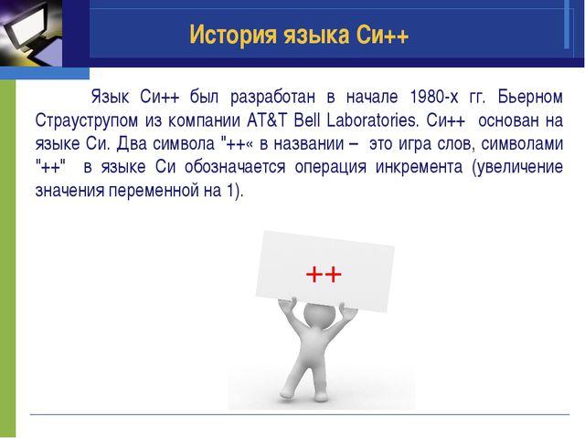 История языка Си++ Язык Си++ был разработан в начале 1980-х гг. Бьерном Страу...