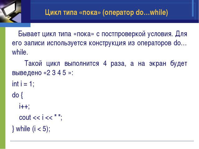 Цикл типа «пока» (оператор do…while) Бывает цикл типа «пока» с постпроверкой...
