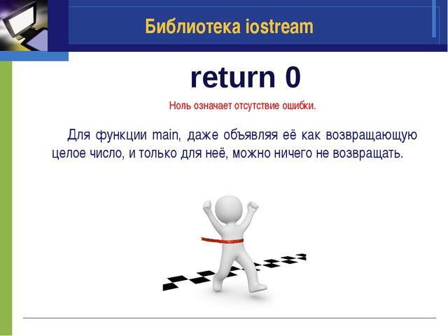 return 0 Библиотека iostream Ноль означает отсутствие ошибки. Для функции ma...