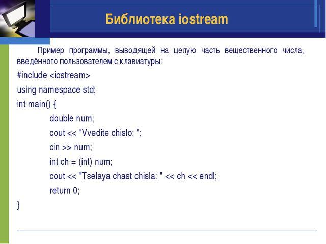 Библиотека iostream Пример программы, выводящей на целую часть вещественного...