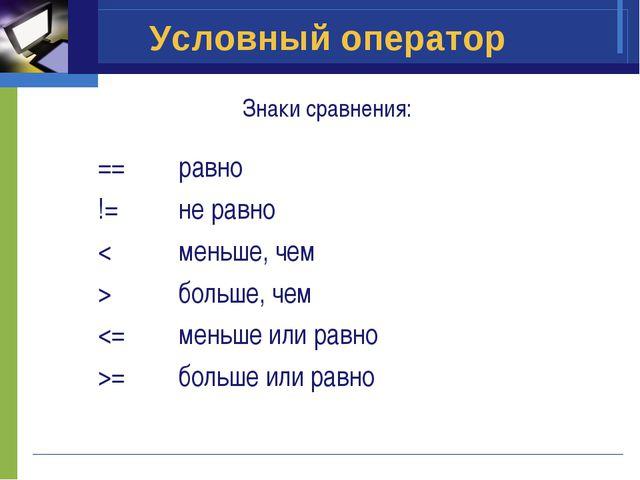 Условный оператор Знаки сравнения: ==равно !=не равно <меньше, чем >больш...