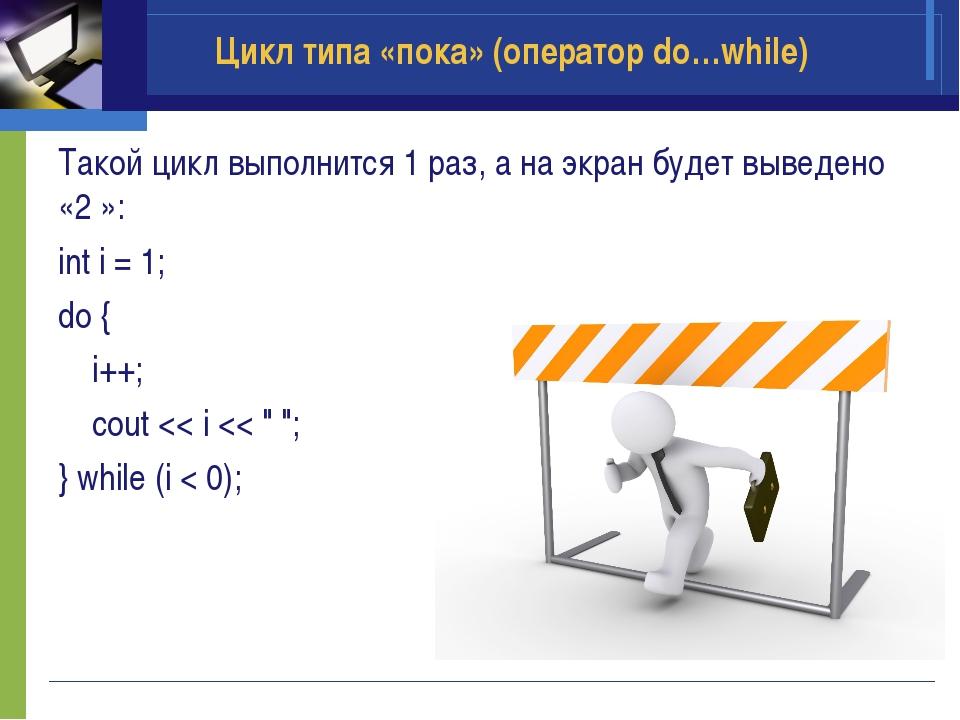 Такой цикл выполнится 1 раз, а на экран будет выведено «2 »: int i = 1; do {...