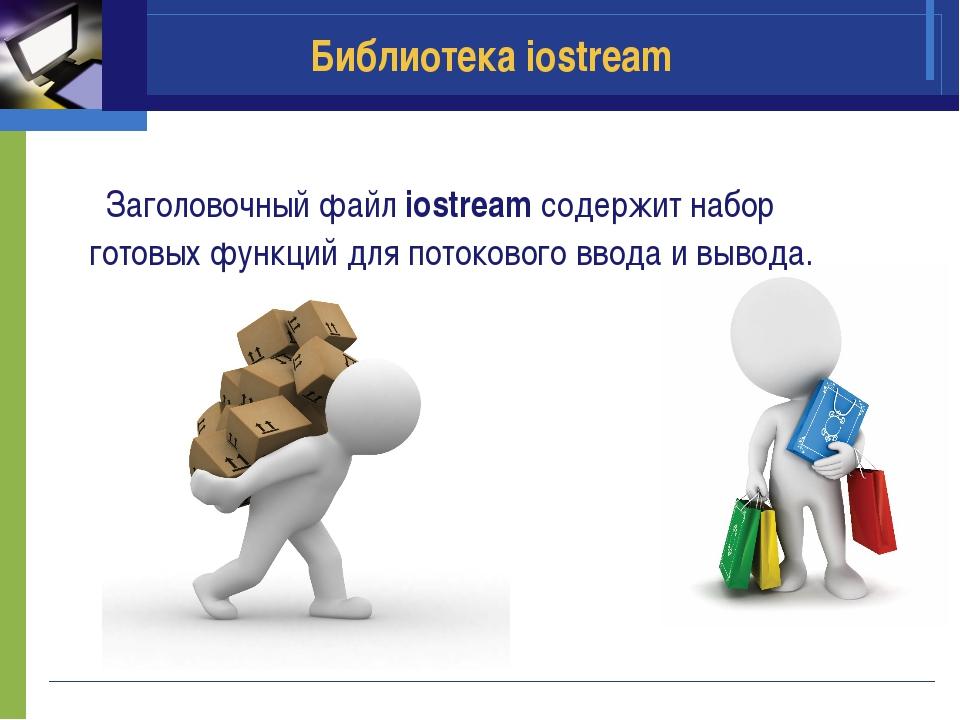 Библиотека iostream Заголовочный файл iostream содержит набор готовых функций...