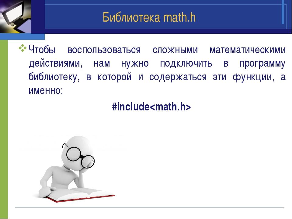 Библиотека math.h Чтобы воспользоваться сложными математическими действиями,...