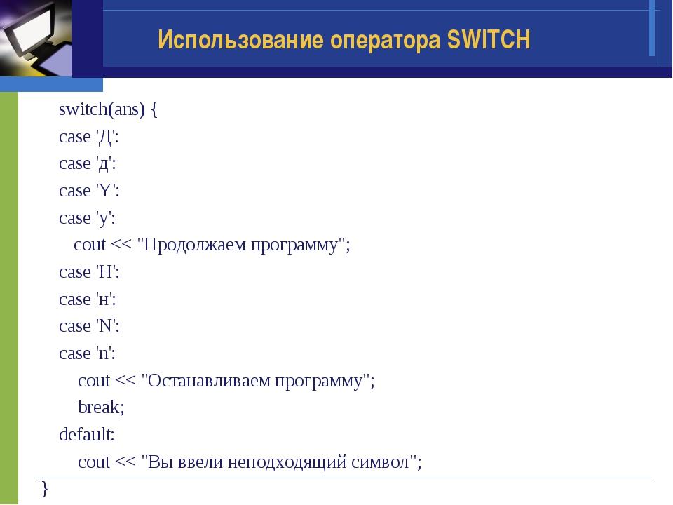 Использование оператора SWITCH switch(ans) { case 'Д': case 'д': case 'Y': ca...