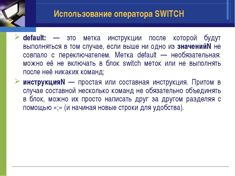 Использование оператора SWITCH default: — это метка инструкции после которой...
