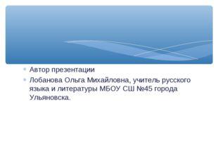 Автор презентации Лобанова Ольга Михайловна, учитель русского языка и литерат