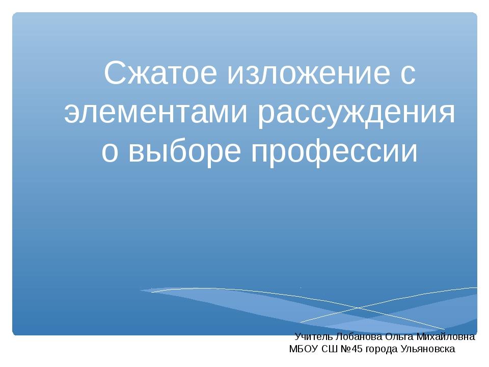 Сжатое изложение с элементами рассуждения о выборе профессии Учитель Лобанова...