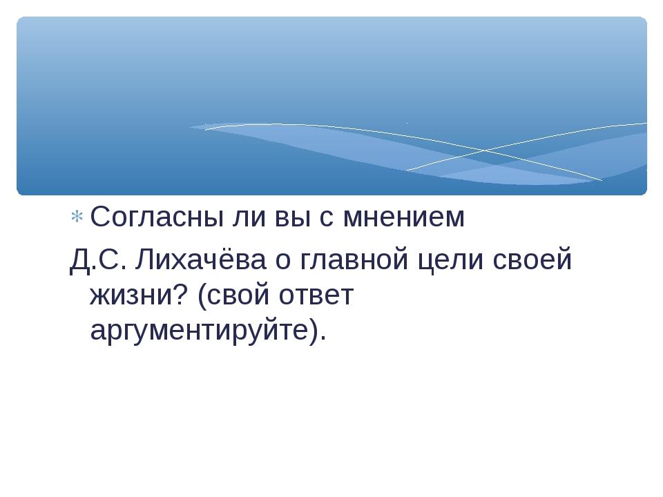 Согласны ли вы с мнением Д.С. Лихачёва о главной цели своей жизни? (свой отве...