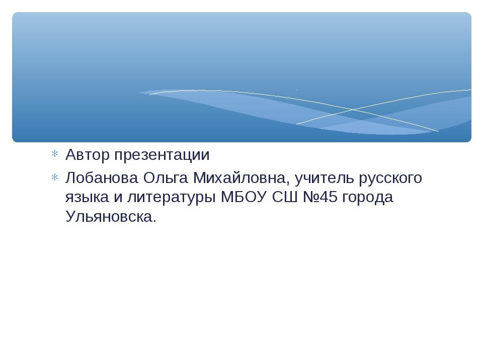 Автор презентации Лобанова Ольга Михайловна, учитель русского языка и литерат...