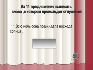 Из 11 предложения выписать слово ,в котором происходит оглушение 11.Всю ночь