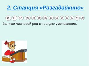 2. Станция «Разгадайкино» Запиши числовой ряд в порядке уменьшения. 48 81 57