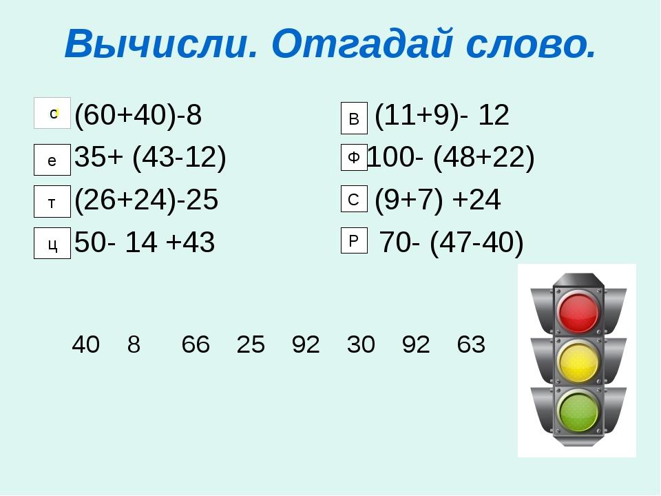 Вычисли. Отгадай слово. (60+40)-8 (11+9)- 12 35+ (43-12) 100- (48+22) (26+24)...