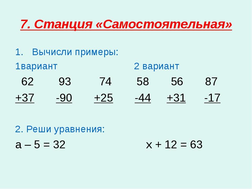 7. Станция «Самостоятельная» Вычисли примеры: 1вариант 2 вариант 62 93 74 58...