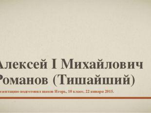 Алексей I Михайлович Романов (Тишайший) Презентацию подготовил шахов Игорь, 1