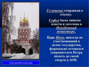 Голицына отправили в ссылку. Софья была лишена власти и заточена в Новодевичи
