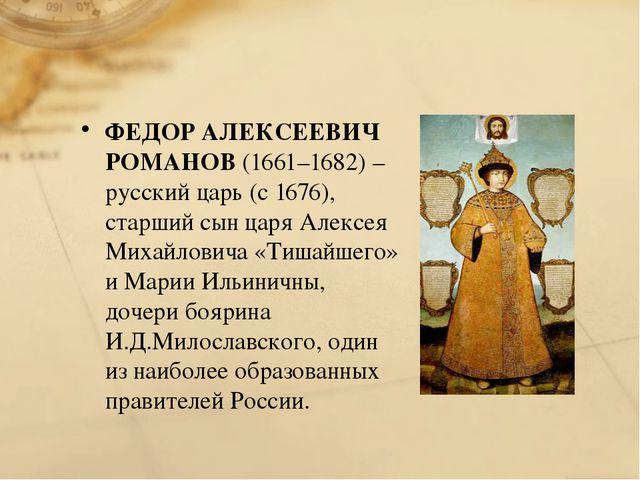 ФЕДОР АЛЕКСЕЕВИЧ РОМАНОВ(1661–1682) – русский царь (с 1676), старший сын ца...