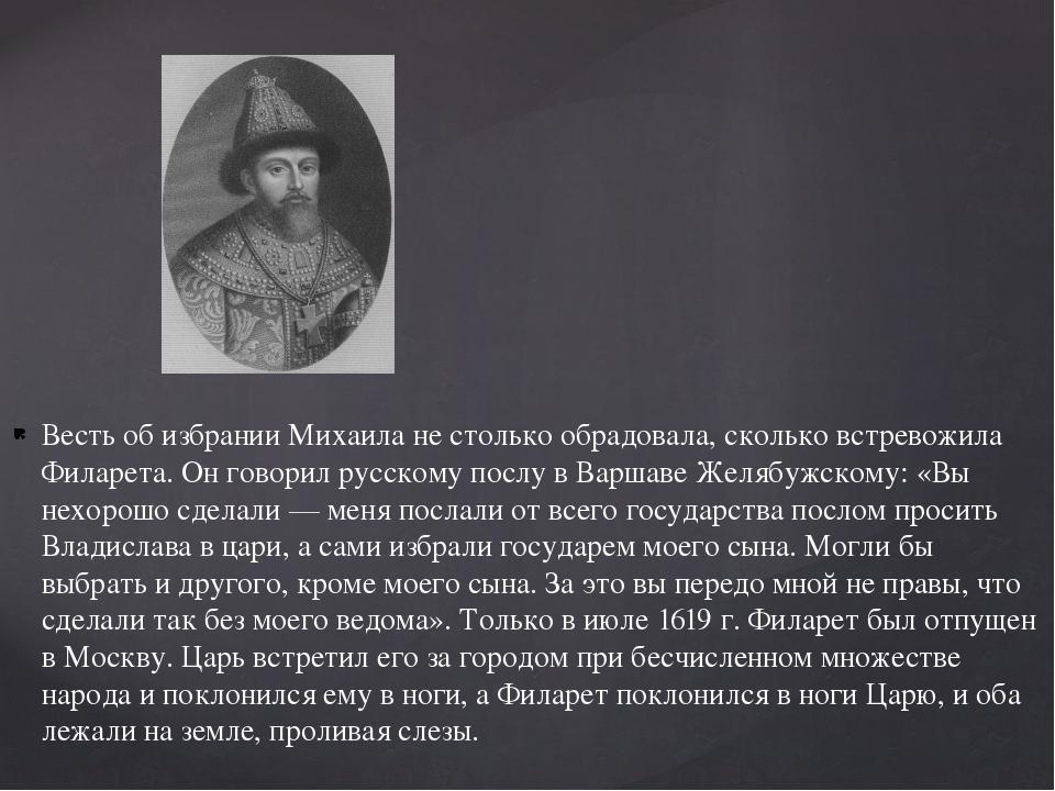 Весть об избрании Михаила не столько обрадовала, сколько встревожила Филарета...