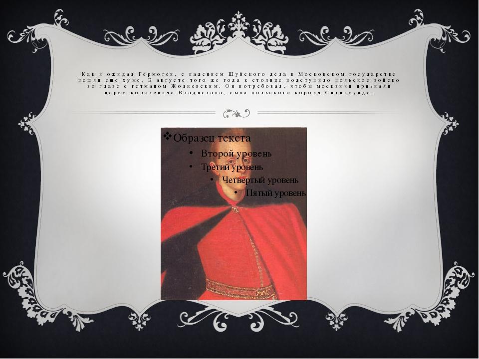 Как и ожидал Гермоген, с падением Шуйского дела в Московском государстве пошл...